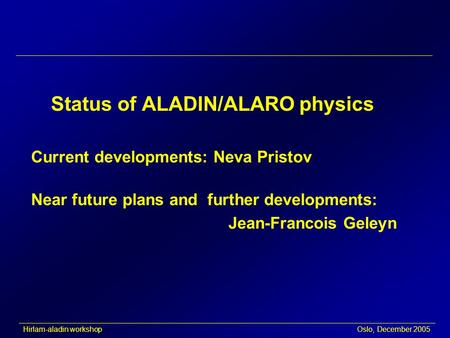 Hirlam-aladin workshop Oslo, December 2005 Status of ALADIN/ALARO physics Current developments: Neva Pristov Near future plans and further developments: