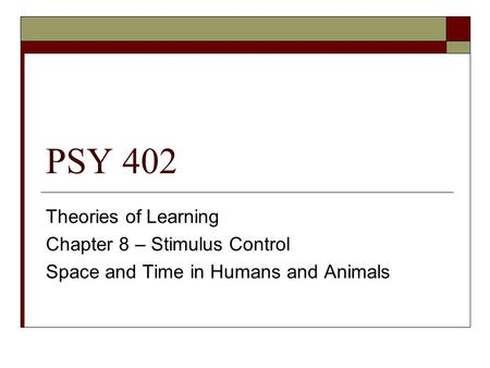 PSY 402 Theories of Learning Chapter 8 – Stimulus Control Space and Time in Humans and Animals.