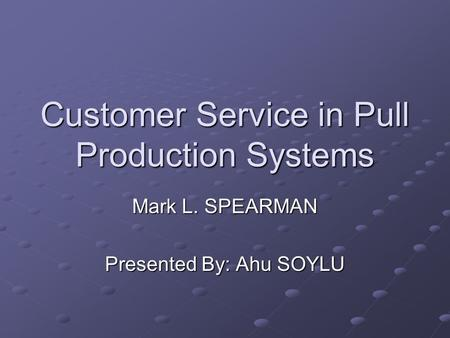 Customer Service in Pull Production Systems Mark L. SPEARMAN Presented By: Ahu SOYLU.