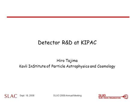 Sept. 18, 2008SLUO 2008 Annual Meeting Detector R&D at KIPAC Hiro Tajima Kavli InStitute of Particle Astrophysics and Cosmology.