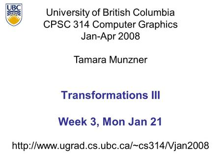 University of British Columbia CPSC 314 Computer Graphics Jan-Apr 2008 Tamara Munzner  Transformations III Week.