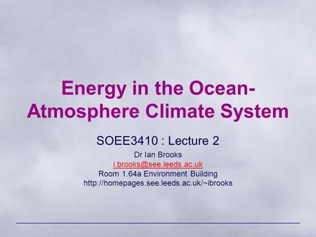 Energy in the Ocean- Atmosphere Climate System SOEE3410 : Lecture 2 Dr Ian Brooks Room 1.64a Environment Building