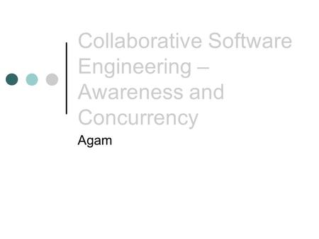 Collaborative Software Engineering – Awareness and Concurrency Agam.