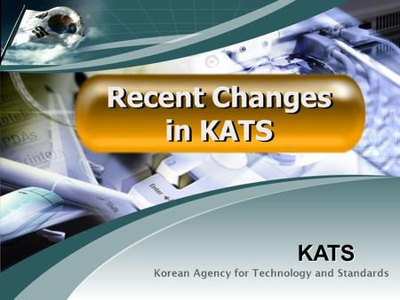 Korean Agency for Technology and Standards Recent Changes in KATS Recent Changes in KATS KATS.