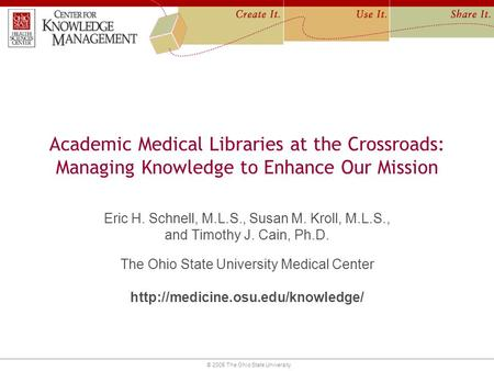 © 2005 The Ohio State University Academic Medical Libraries at the Crossroads: Managing Knowledge to Enhance Our Mission Eric H. Schnell, M.L.S., Susan.