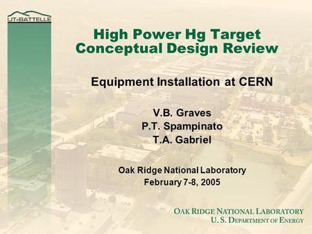 High Power Hg Target Conceptual Design Review Equipment Installation at CERN V.B. Graves P.T. Spampinato T.A. Gabriel Oak Ridge National Laboratory February.