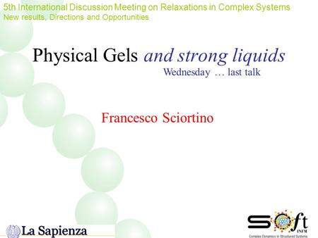 Physical Gels and strong liquids 5th International Discussion Meeting on Relaxations in Complex Systems New results, Directions and Opportunities Francesco.