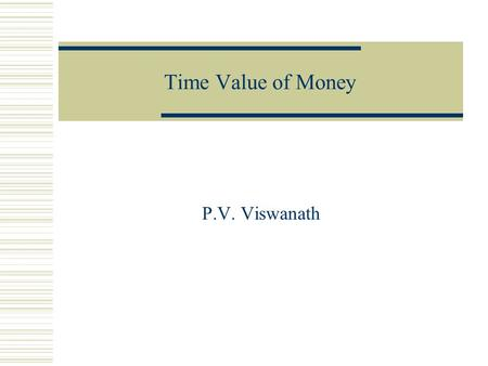 Time Value of Money P.V. Viswanath. 2 Key Concepts  Be able to compute the future value of an investment made today  Be able to compute the present.
