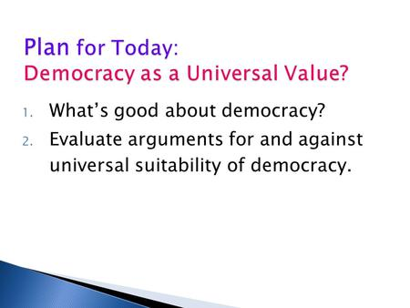 1. What's good about democracy? 2. Evaluate arguments for and against universal suitability of democracy.