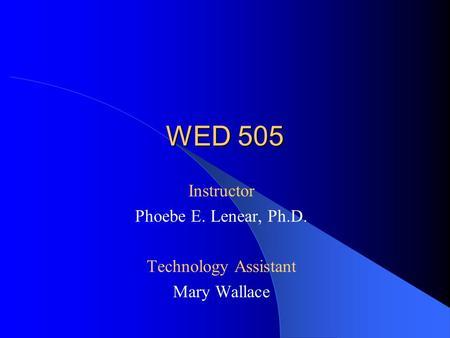 WED 505 Instructor Phoebe E. Lenear, Ph.D. Technology Assistant Mary Wallace.