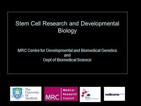 Stem Cell Research and Developmental Biology MRC Centre for Developmental and Biomedical Genetics and Dept of Biomedical Science.
