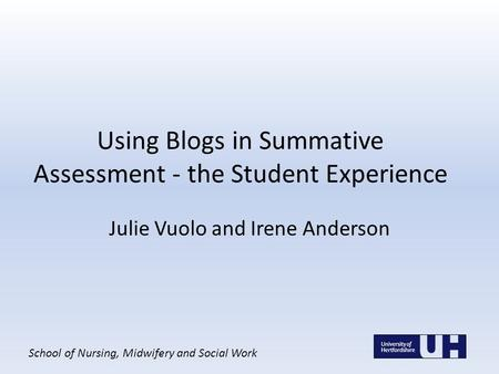 School of Nursing, Midwifery and Social Work Using Blogs in Summative Assessment - the Student Experience Julie Vuolo and Irene Anderson.
