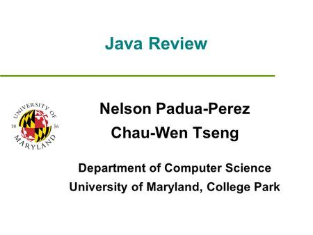 Java Review Nelson Padua-Perez Chau-Wen Tseng Department of Computer Science University of Maryland, College Park.