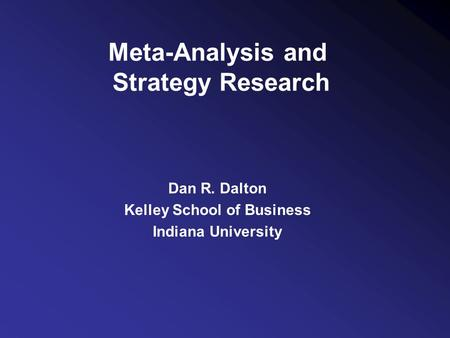 Meta-Analysis and Strategy Research Dan R. Dalton Kelley School of Business Indiana University.