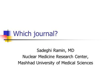 Which journal? Sadeghi Ramin, MD Nuclear Medicine Research Center, Mashhad University of Medical Sciences.
