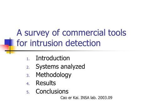 A survey of commercial tools for intrusion detection 1. Introduction 2. Systems analyzed 3. Methodology 4. Results 5. Conclusions Cao er Kai. INSA lab.