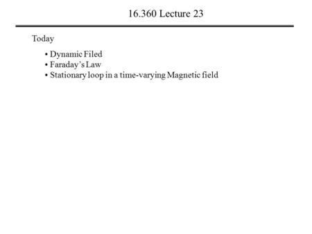 16.360 Lecture 23 Today Dynamic Filed Faraday's Law Stationary loop in a time-varying Magnetic field.