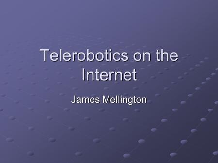 Telerobotics on the Internet James Mellington. Overview Telerobotics Project Goals Basic System Components The Original System Extension of the System.