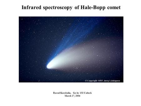 Infrared spectroscopy of Hale-Bopp comet Rassul Karabalin, Ge/Ay 132 Caltech March 17, 2004.