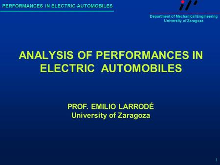 PERFORMANCES IN ELECTRIC AUTOMOBILES Department of Mechanical Engineering University of Zaragoza 1 ANALYSIS OF PERFORMANCES IN ELECTRIC AUTOMOBILES PROF.