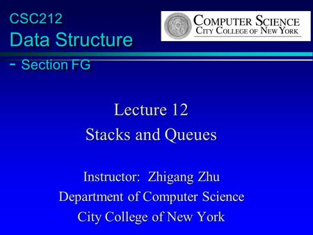 CSC212 Data Structure - Section FG Lecture 12 Stacks and Queues Instructor: Zhigang Zhu Department of Computer Science City College of New York.