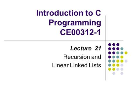 Introduction to C Programming CE00312-1 Lecture 21 Recursion and Linear Linked Lists.