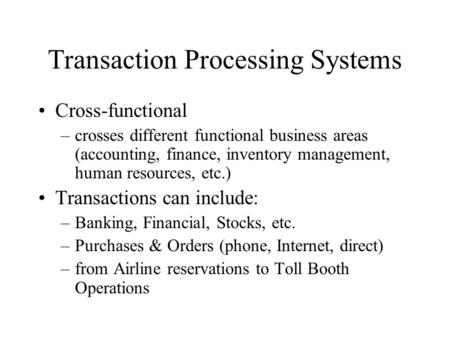 Transaction Processing Systems Cross-functional –crosses different functional business areas (accounting, finance, inventory management, human resources,