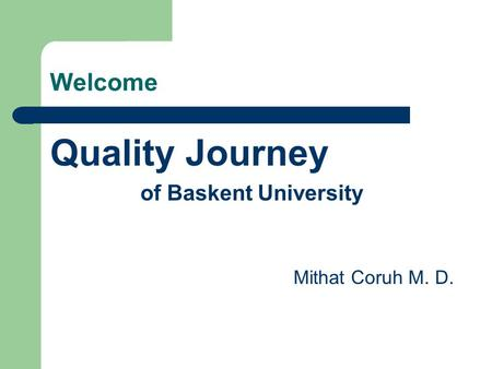 Welcome Quality Journey of Baskent University Mithat Coruh M. D.