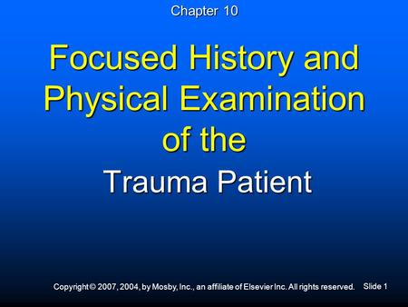 Slide 1 Copyright © 2007, 2004, by Mosby, Inc., an affiliate of Elsevier Inc. All rights reserved. Focused History and Physical Examination of the Trauma.