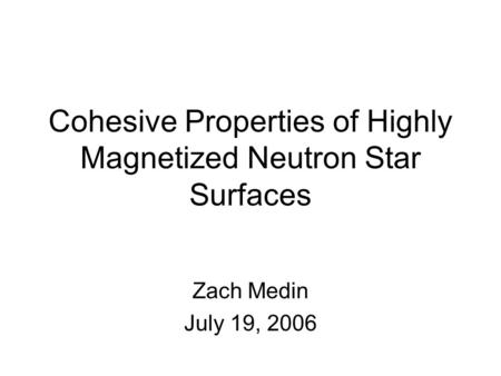 Cohesive Properties of Highly Magnetized Neutron Star Surfaces Zach Medin July 19, 2006.