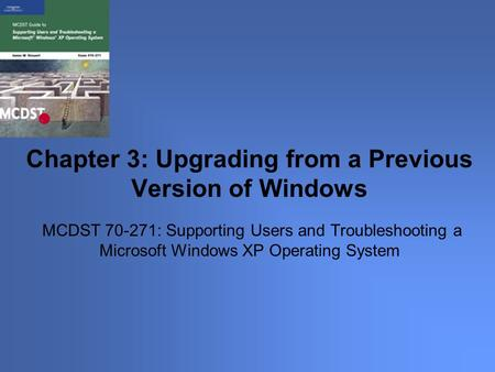 MCDST 70-271: Supporting Users and Troubleshooting a Microsoft Windows XP Operating System Chapter 3: Upgrading from a Previous Version of Windows.