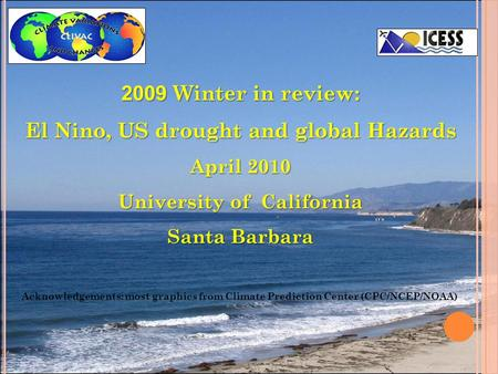 2009 Winter in review: El Nino, US drought and global Hazards April 2010 University of California Santa Barbara Acknowledgements: most graphics from Climate.