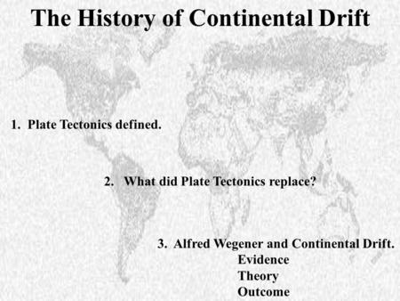 1. Plate Tectonics defined. 3. Alfred Wegener and Continental Drift. Evidence Theory Outcome 2. What did Plate Tectonics replace? The History of Continental.