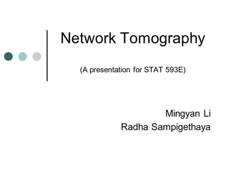 Network Tomography (A presentation for STAT 593E) Mingyan Li Radha Sampigethaya.