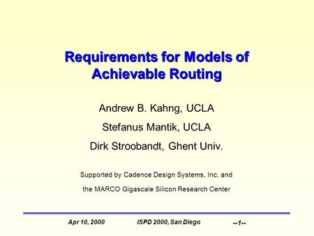 ISPD 2000, San DiegoApr 10, 2000 --1-- Requirements for Models of Achievable Routing Andrew B. Kahng, UCLA Stefanus Mantik, UCLA Dirk Stroobandt, Ghent.