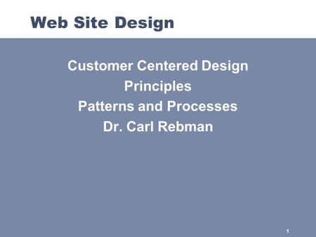 1 Web Site Design Customer Centered Design Principles Patterns and Processes Dr. Carl Rebman.
