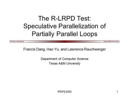 Parasol LaboratoryTexas A&M University IPDPS 20021 The R-LRPD Test: Speculative Parallelization of Partially Parallel Loops Francis Dang, Hao Yu, and Lawrence.