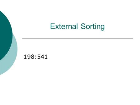External Sorting 198:541. Why Sort?  A classic problem in computer science!  Data requested in sorted order e.g., find students in increasing gpa order.