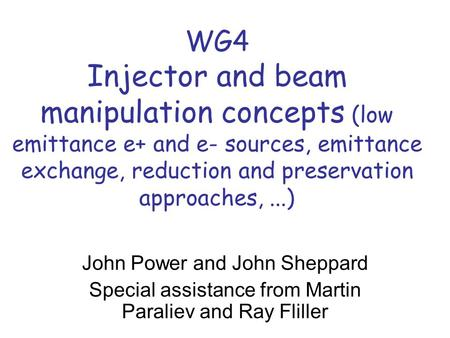 WG4 Injector and beam manipulation concepts (low emittance e+ and e- sources, emittance exchange, reduction and preservation approaches,...) John Power.