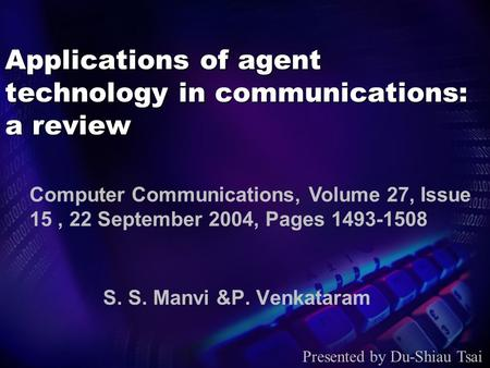 Applications of agent technology in communications: a review S. S. Manvi &P. Venkataram Presented by Du-Shiau Tsai Computer Communications, Volume 27,