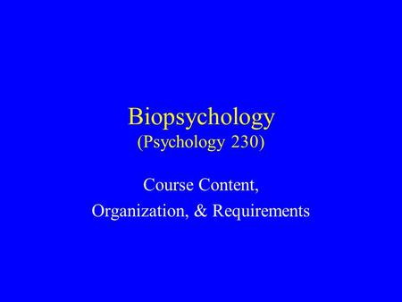Biopsychology (Psychology 230) Course Content, Organization, & Requirements.
