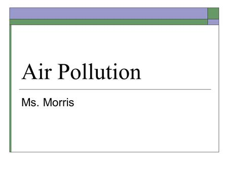 "Air Pollution Ms. Morris. Overview  Air Pollution – Accumulation of substances in the atmosphere that can cause harmful health effects  ""Smoke"" + ""Fog"""
