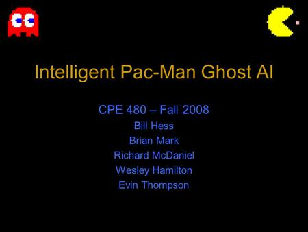 Intelligent Pac-Man Ghost AI CPE 480 – Fall 2008 Bill Hess Brian Mark Richard McDaniel Wesley Hamilton Evin Thompson.