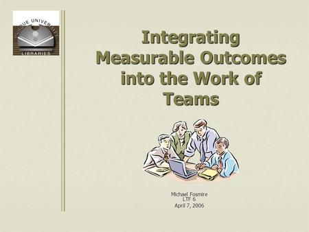 Integrating Measurable Outcomes into the Work of Teams Michael Fosmire LTF 6 April 7, 2006.