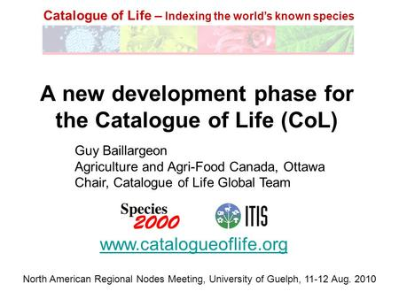 Catalogue of Life – Indexing the world's known species A new development phase for the Catalogue of Life (CoL) www.catalogueoflife.org Guy Baillargeon.