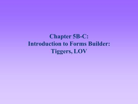 Chapter 5B-C: Introduction to Forms Builder: Tiggers, LOV.