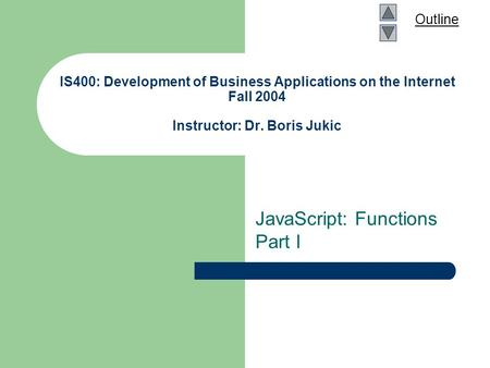 Outline IS400: Development of Business Applications on the Internet Fall 2004 Instructor: Dr. Boris Jukic JavaScript: Functions Part I.