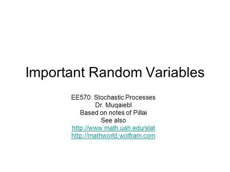 Important Random Variables EE570: Stochastic Processes Dr. Muqaiebl Based on notes of Pillai See also