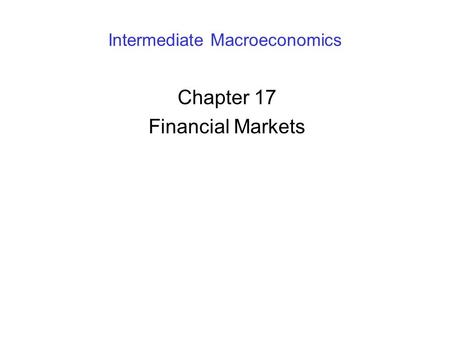 Intermediate Macroeconomics Chapter 17 Financial Markets.
