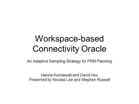 Workspace-based Connectivity Oracle An Adaptive Sampling Strategy for PRM Planning Hanna Kurniawati and David Hsu Presented by Nicolas Lee and Stephen.